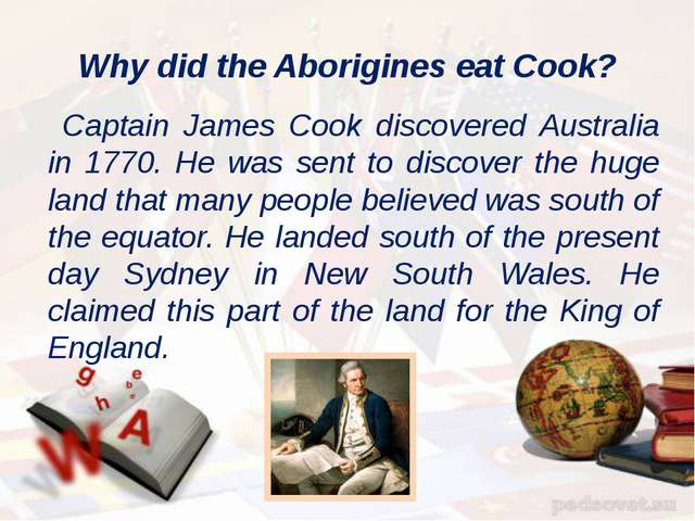 Why did the Aborigines eat Cook? Captain James Cook discovered Australia in 1...
