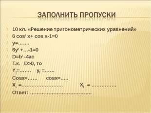 10 кл. «Решение тригонометрических уравнений» 6 cos2 x+ cos x-1=0 y=……. 6y2 +