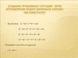 Вычисляем (2 * 5)²= 2² *5² = 100 (3 * 4)²= 3² * 4² = 9 * 16 = 144 (5 : 6)² =