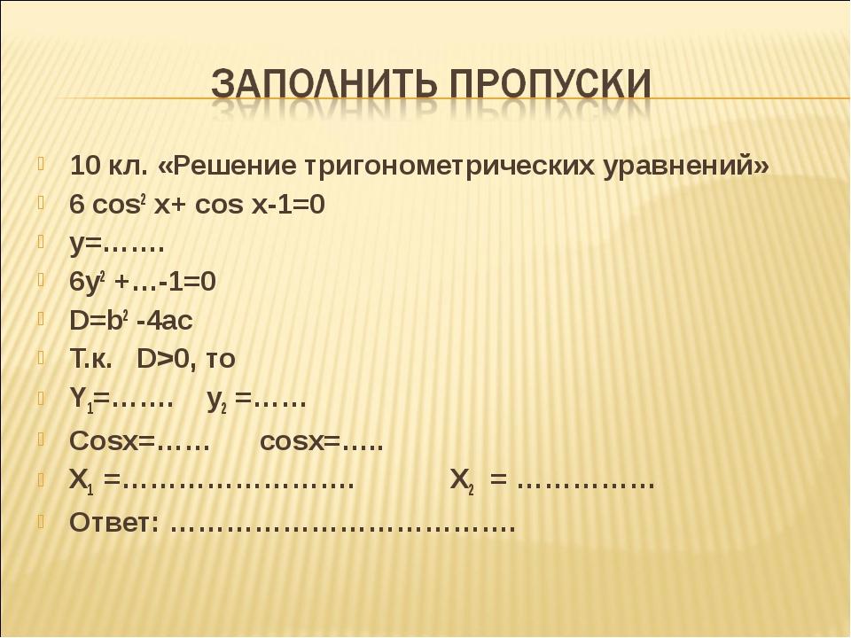 10 кл. «Решение тригонометрических уравнений» 6 cos2 x+ cos x-1=0 y=……. 6y2 +...