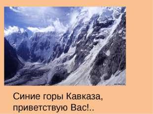 Синие горы Кавказа, приветствую Вас!..