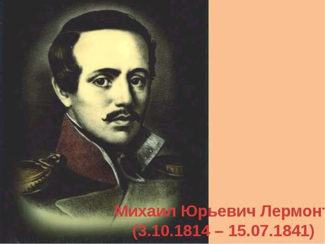 Михаил Юрьевич Лермонтов (3.10.1814 – 15.07.1841)