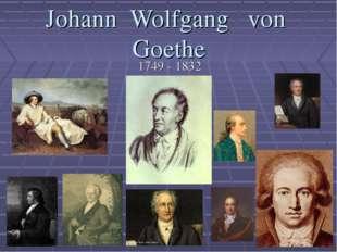 Johann Wolfgang von Goethe 1749 - 1832