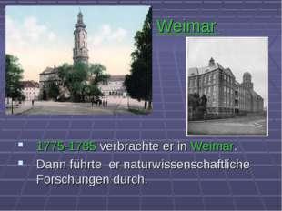Weimar 1775-1785 verbrachte er in Weimar. Dann führte er naturwissenschaftlic