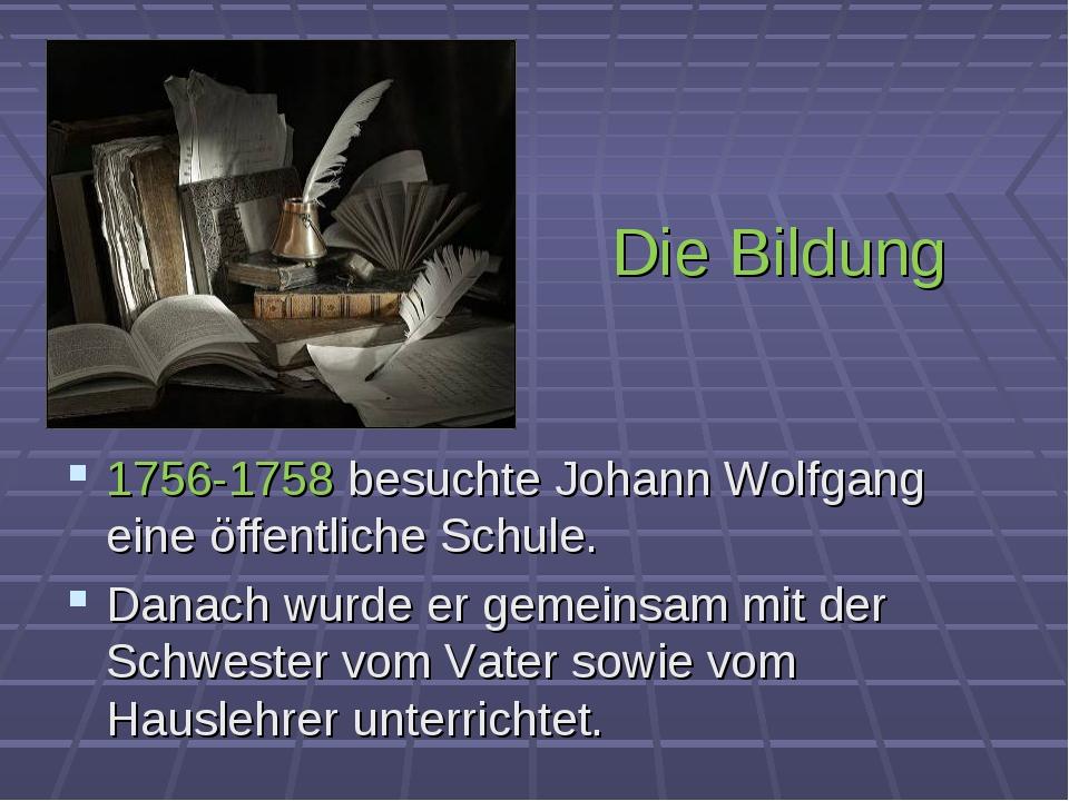 Die Bildung 1756-1758 besuchte Johann Wolfgang eine öffentliche Schule. Danac...