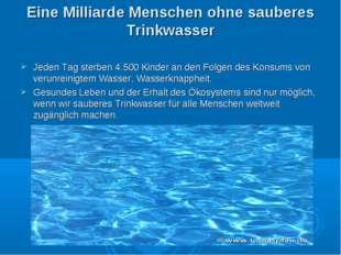 Eine Milliarde Menschen ohne sauberes Trinkwasser Jeden Tag sterben 4.500 Kin