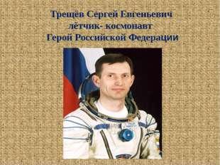 Трещёв Сергей Евгеньевич лётчик- космонавт Герой Российской Федерации