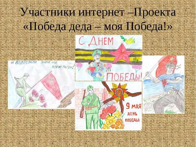 Участники интернет –Проекта «Победа деда – моя Победа!»