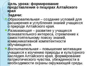 Цель урока: формирование представления о пещерах Алтайского края Задачи: Обр