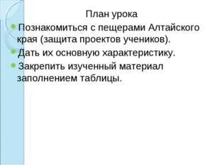 План урока Познакомиться с пещерами Алтайского края (защита проектов учеников