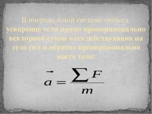 В инерциальной системе отсчета ускорение тела прямо пропорционально векторно