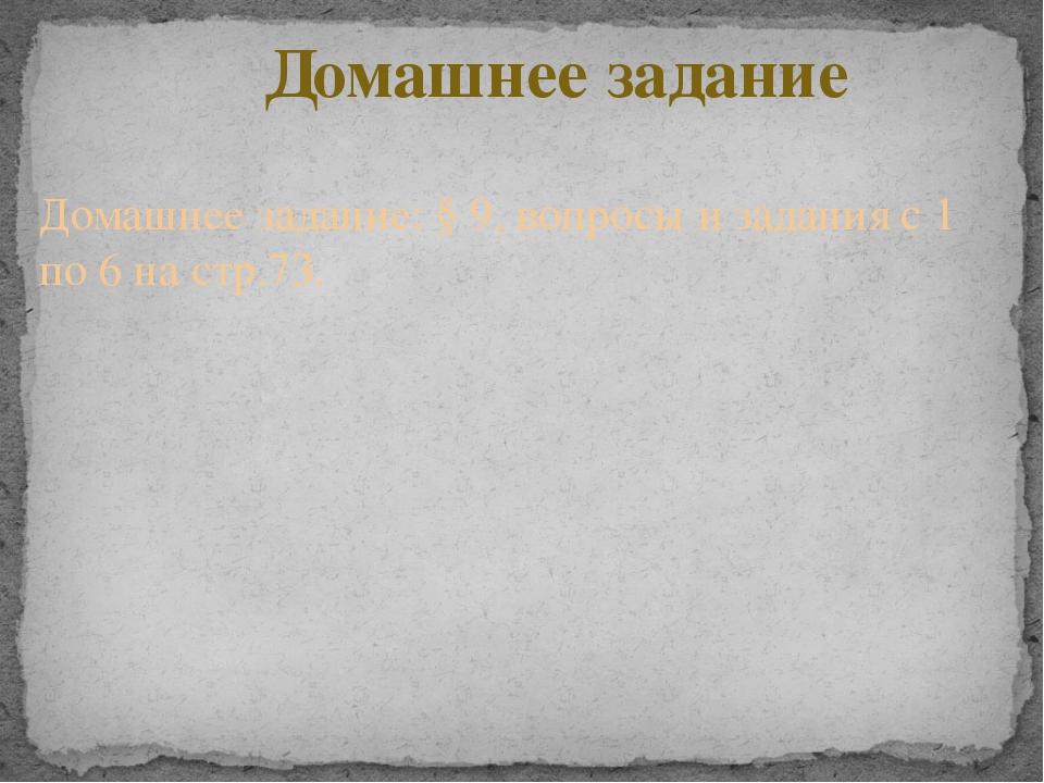 Домашнее задание Домашнее задание: § 9, вопросы и задания с 1 по 6 на стр.73.