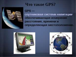 Что такое GPS? GPS — спутниковая система навигации, обеспечивающая измерение