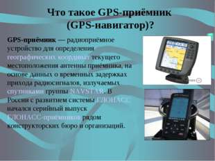 Что такое GPS-приёмник (GPS-навигатор)? GPS-приёмник — радиоприёмное устройст