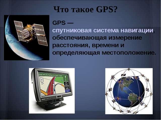 Что такое GPS? GPS — спутниковая система навигации, обеспечивающая измерение...