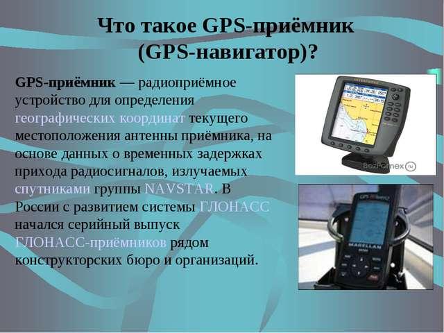 Что такое GPS-приёмник (GPS-навигатор)? GPS-приёмник — радиоприёмное устройст...