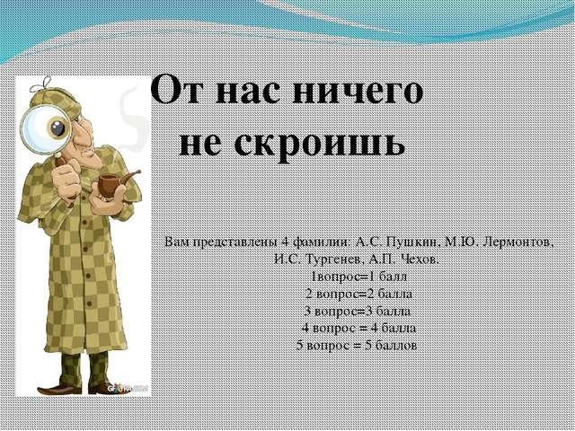 От нас ничего не скроишь Вам представлены 4 фамилии: А.С. Пушкин, М.Ю. Лермо...