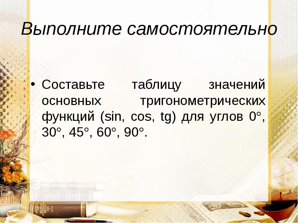 Выполните самостоятельно Составьте таблицу значений основных тригонометрическ...