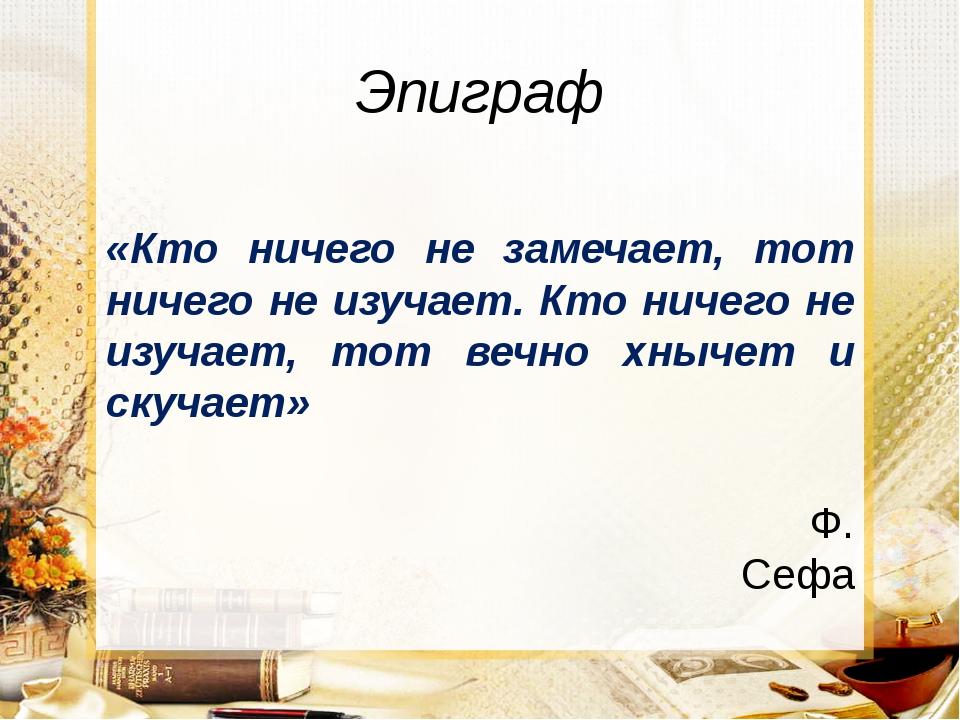 Эпиграф «Кто ничего не замечает, тот ничего не изучает. Кто ничего не изучает...