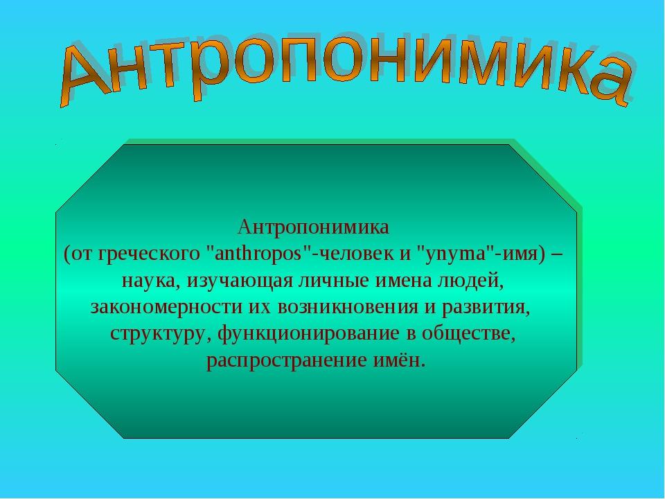 """Антропонимика (от греческого """"anthropos""""-человек и """"ynyma""""-имя) – наука, изуч..."""