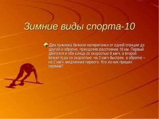 Зимние виды спорта-10 Два лыжника бежали наперегонки от одной станции до друг