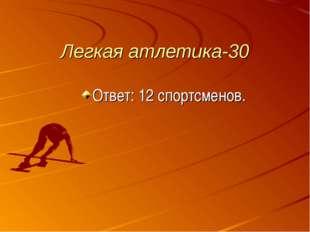 Легкая атлетика-30 Ответ: 12 спортсменов.
