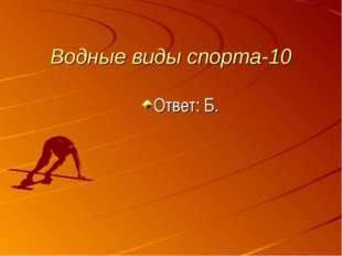 Водные виды спорта-10 Ответ: Б.