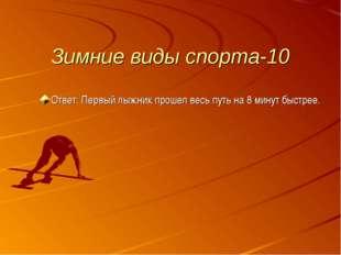 Зимние виды спорта-10 Ответ: Первый лыжник прошел весь путь на 8 минут быстрее.