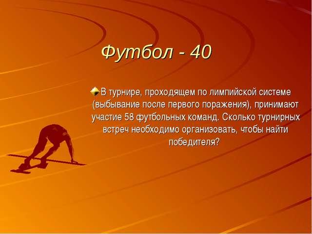 Футбол - 40 В турнире, проходящем по лимпийской системе (выбывание после перв...