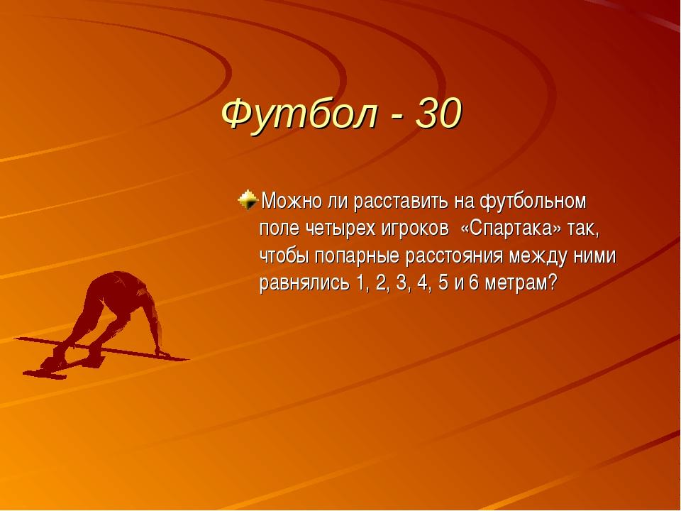Футбол - 30 Можно ли расставить на футбольном поле четырех игроков «Спартака»...