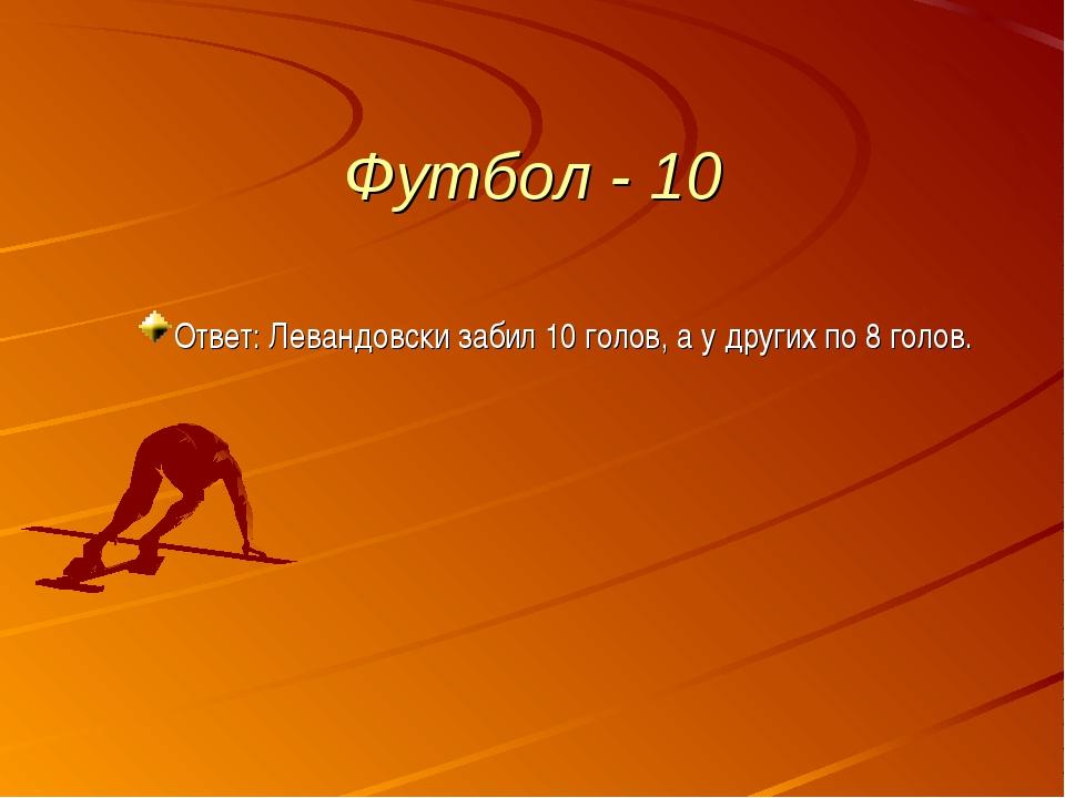 Футбол - 10 Ответ: Левандовски забил 10 голов, а у других по 8 голов.