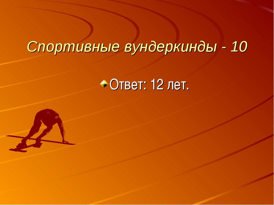 Спортивные вундеркинды - 10 Ответ: 12 лет.