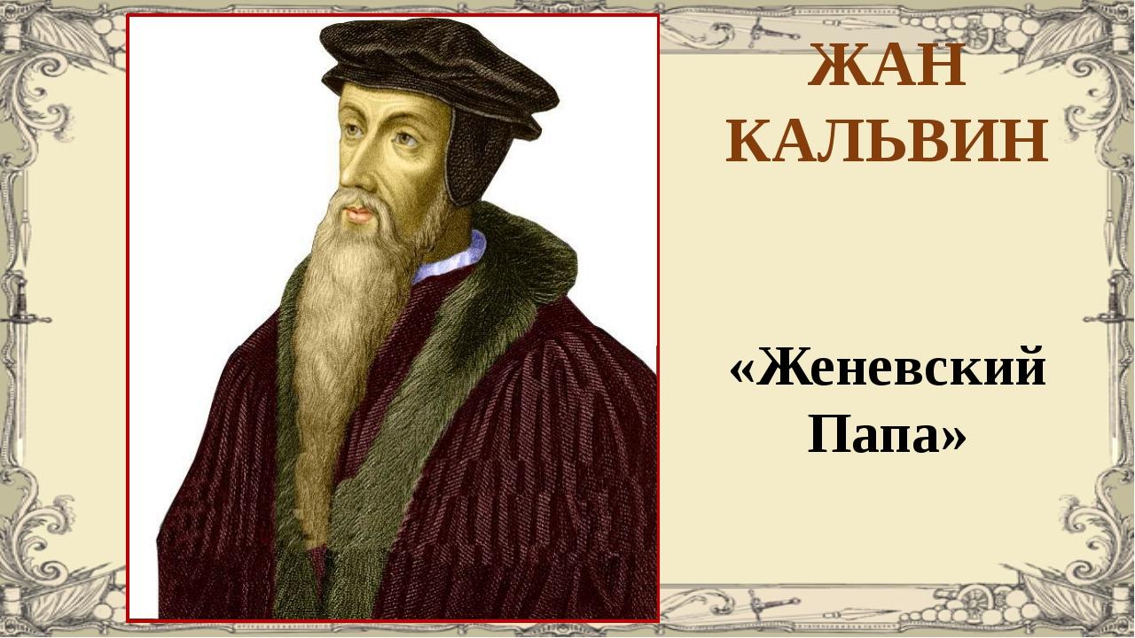 ЖАН КАЛЬВИН «Женевский Папа»