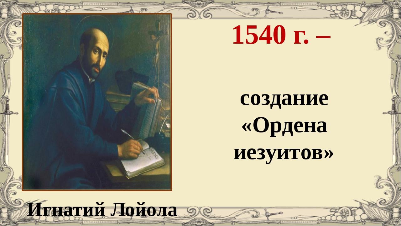 Игнатий Лойола 1540 г. – создание «Ордена иезуитов»