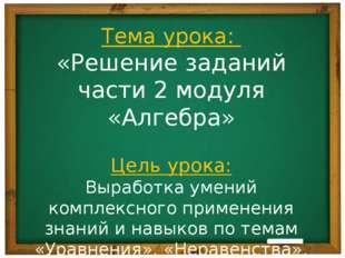 Тема урока: «Решение заданий части 2 модуля «Алгебра» Цель урока: Выработка