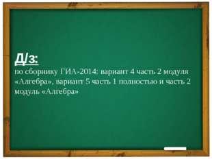 Д/з: по сборнику ГИА-2014: вариант 4 часть 2 модуля «Алгебра», вариант 5 час