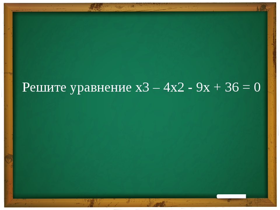 Решите уравнение х3 – 4х2 - 9х + 36 = 0