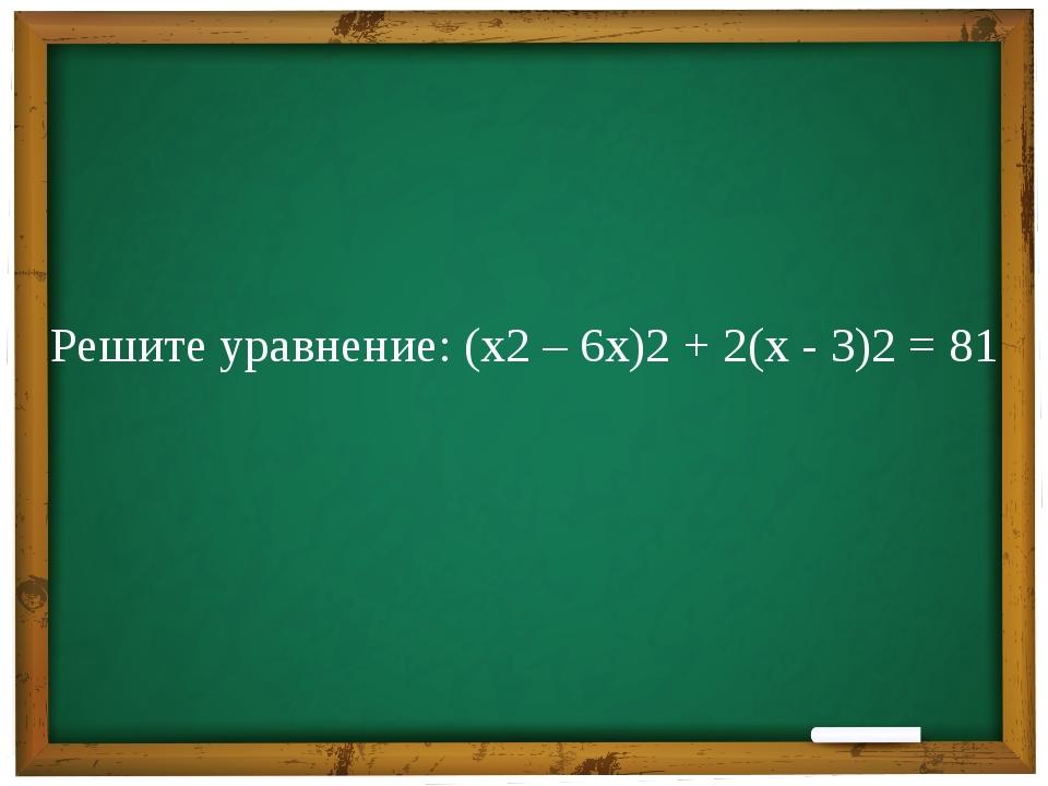 Решите уравнение: (х2 – 6х)2 + 2(х - 3)2 = 81