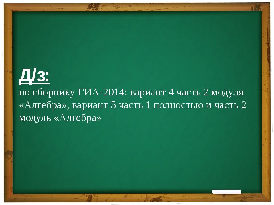 Д/з: по сборнику ГИА-2014: вариант 4 часть 2 модуля «Алгебра», вариант 5 час...