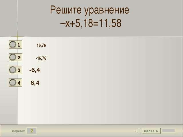 2 Задание Решите уравнение –х+5,18=11,58 -6,4 6,4 Далее ► 16,76 -16,76