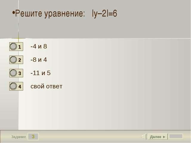 3 Задание -4 и 8 -8 и 4 -11 и 5 свой ответ Далее ► Решите уравнение:  у–2 =6