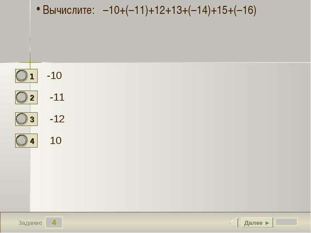 4 Задание -10 -11 -12 10 Далее ► Вычислите: –10+(–11)+12+13+(–14)+15+(–16)