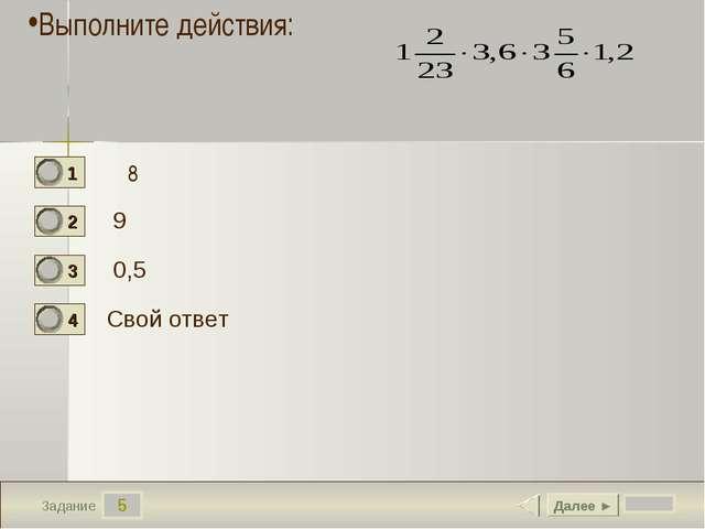 5 Задание 9 0,5 Свой ответ Далее ► Выполните действия: 8