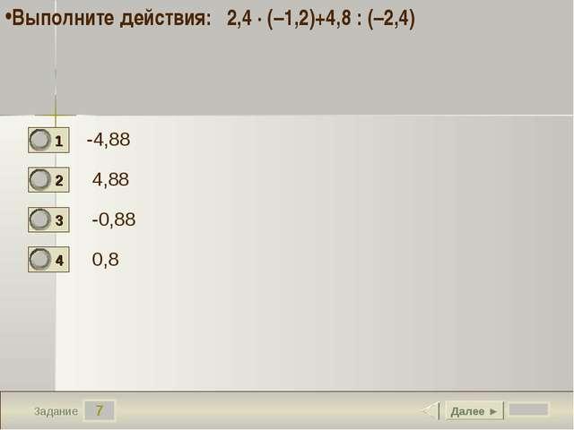 7 Задание -4,88 4,88 -0,88 0,8 Далее ► Выполните действия: 2,4 · (–1,2)+4,8 :...