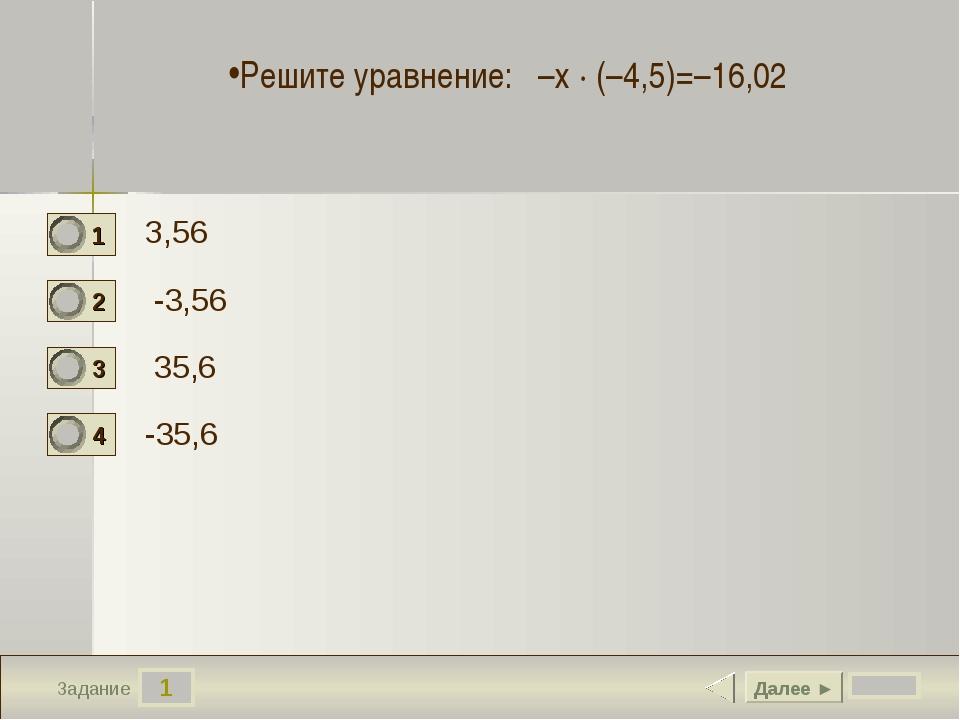 1 Задание З,56 -3,56 35,6 -35,6 Далее ► Решите уравнение: –х · (–4,5)=–16,02
