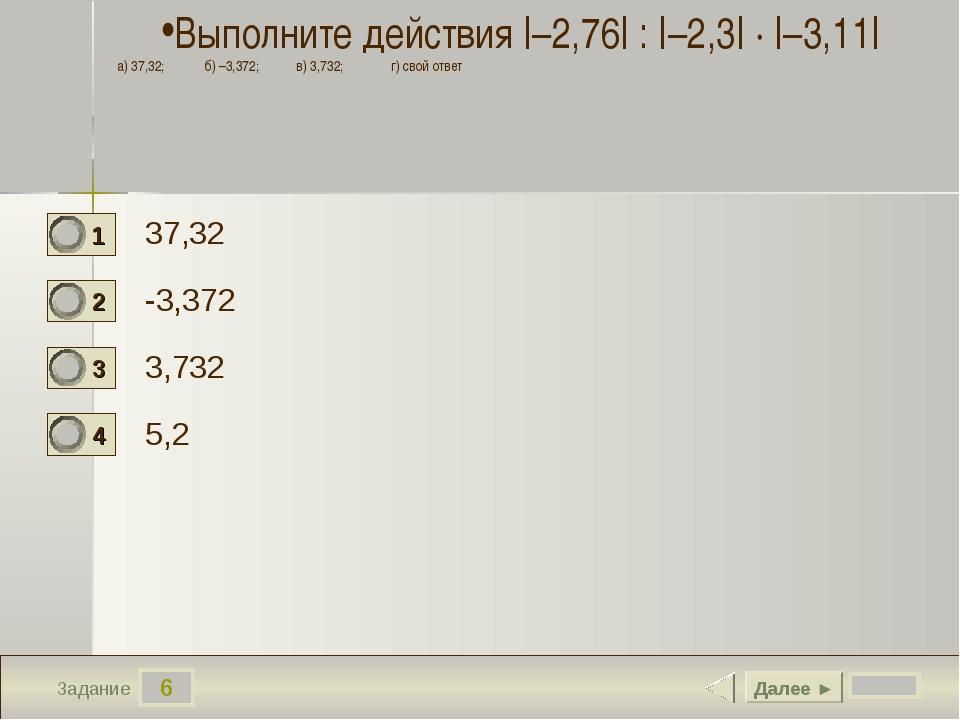 6 Задание 37,32 -3,372 3,732 5,2 Далее ► Выполните действия  –2,76  :  –2,3 ...
