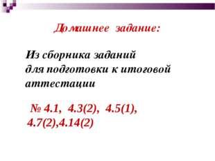 Домашнее задание: № 4.1, 4.3(2), 4.5(1), 4.7(2),4.14(2) Из сборника заданий д