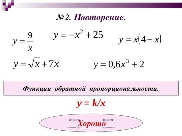 № 2. Повторение. Функции обратной пропорциональности. у = k/x Хорошо