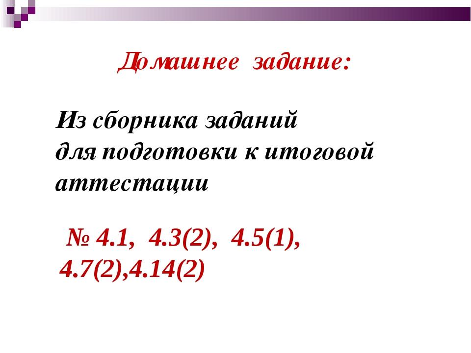 Домашнее задание: № 4.1, 4.3(2), 4.5(1), 4.7(2),4.14(2) Из сборника заданий д...