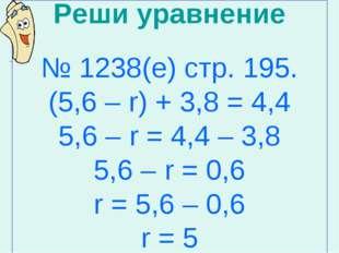 Реши уравнение № 1238(е) стр. 195. (5,6 – r) + 3,8 = 4,4 5,6 – r = 4,4 – 3,8